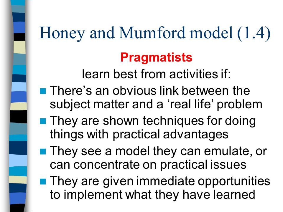 Honey and Mumford model (1.4) Pragmatists learn best from activities if: There's an obvious link between the subject matter and a 'real life' problem