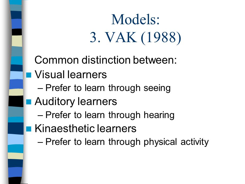 Models: 3. VAK (1988) Common distinction between: Visual learners –Prefer to learn through seeing Auditory learners –Prefer to learn through hearing K