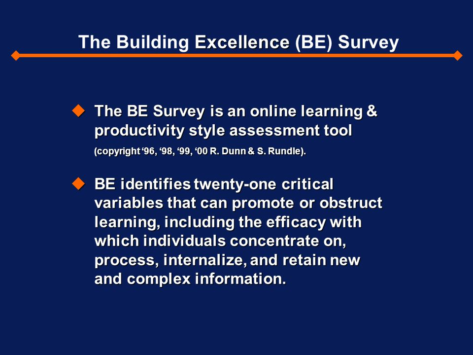 uThe BE Survey is an online learning & productivity style assessment tool (copyright '96, '98, '99, '00 R. Dunn & S. Rundle). uBE identifies twenty-on