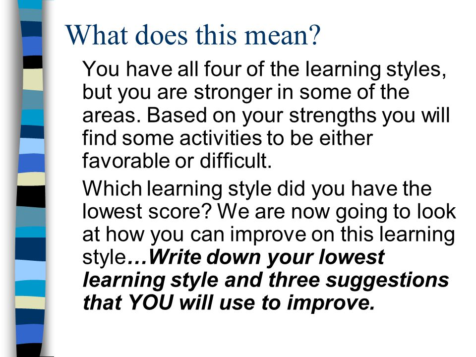What does this mean? You have all four of the learning styles, but you are stronger in some of the areas. Based on your strengths you will find some a
