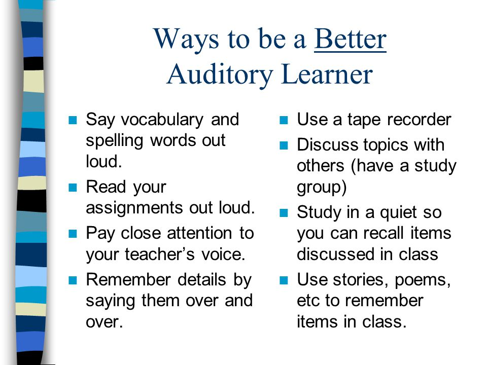 Ways to be a Better Auditory Learner Say vocabulary and spelling words out loud. Read your assignments out loud. Pay close attention to your teacher's