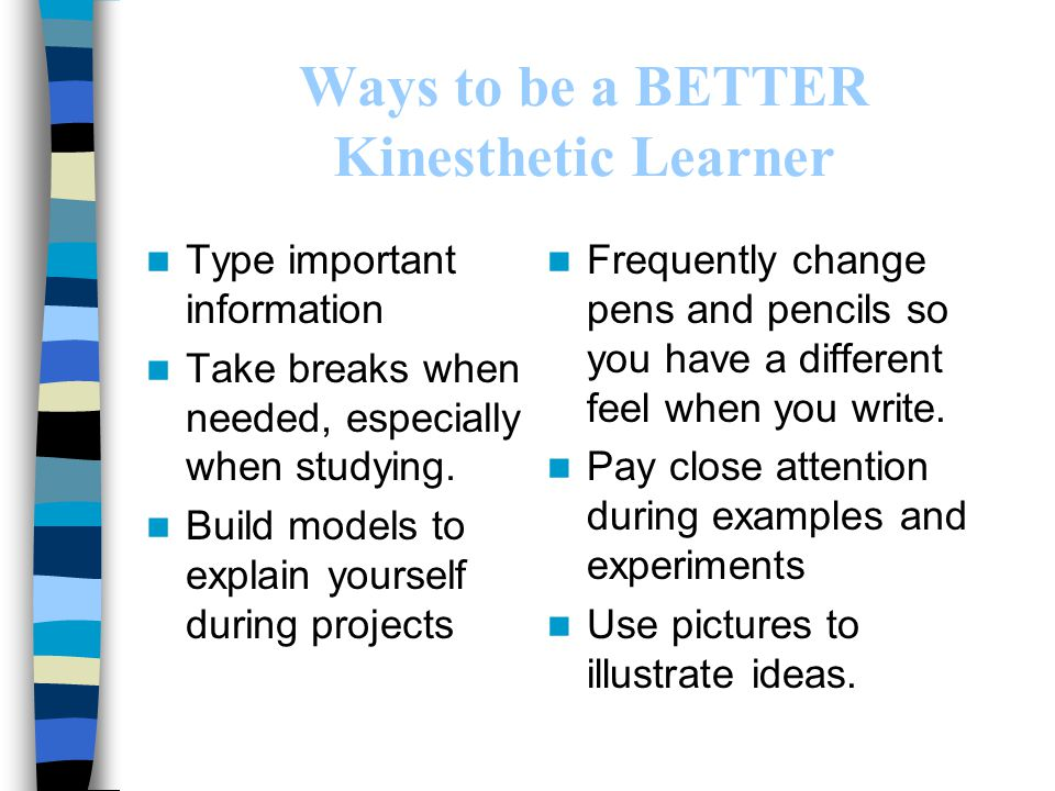 Ways to be a BETTER Kinesthetic Learner Type important information Take breaks when needed, especially when studying. Build models to explain yourself