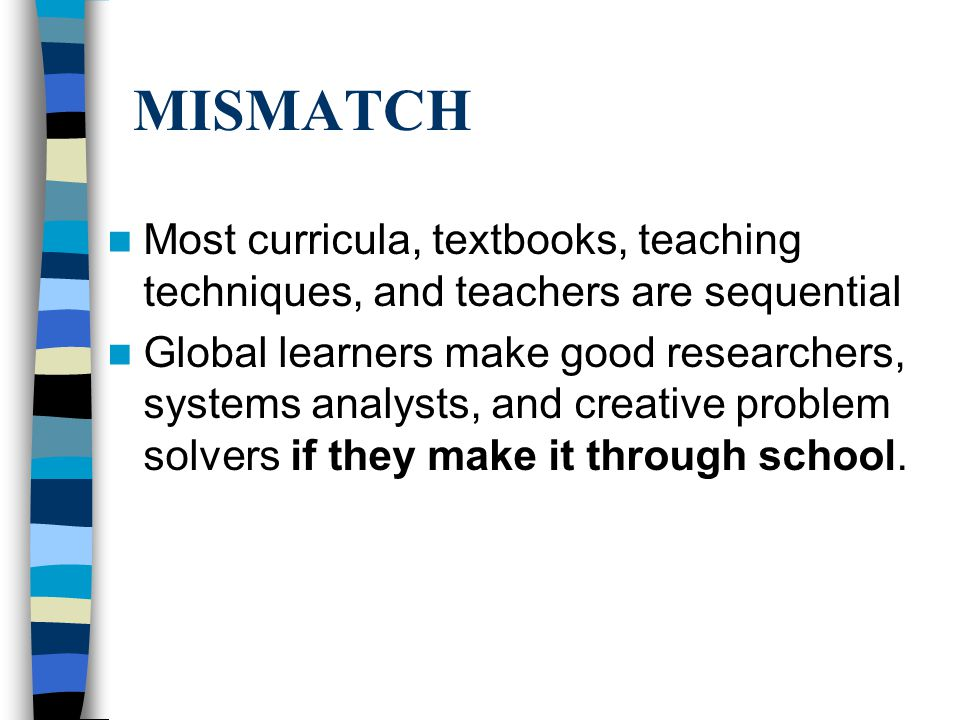 MISMATCH Most curricula, textbooks, teaching techniques, and teachers are sequential Global learners make good researchers, systems analysts, and crea
