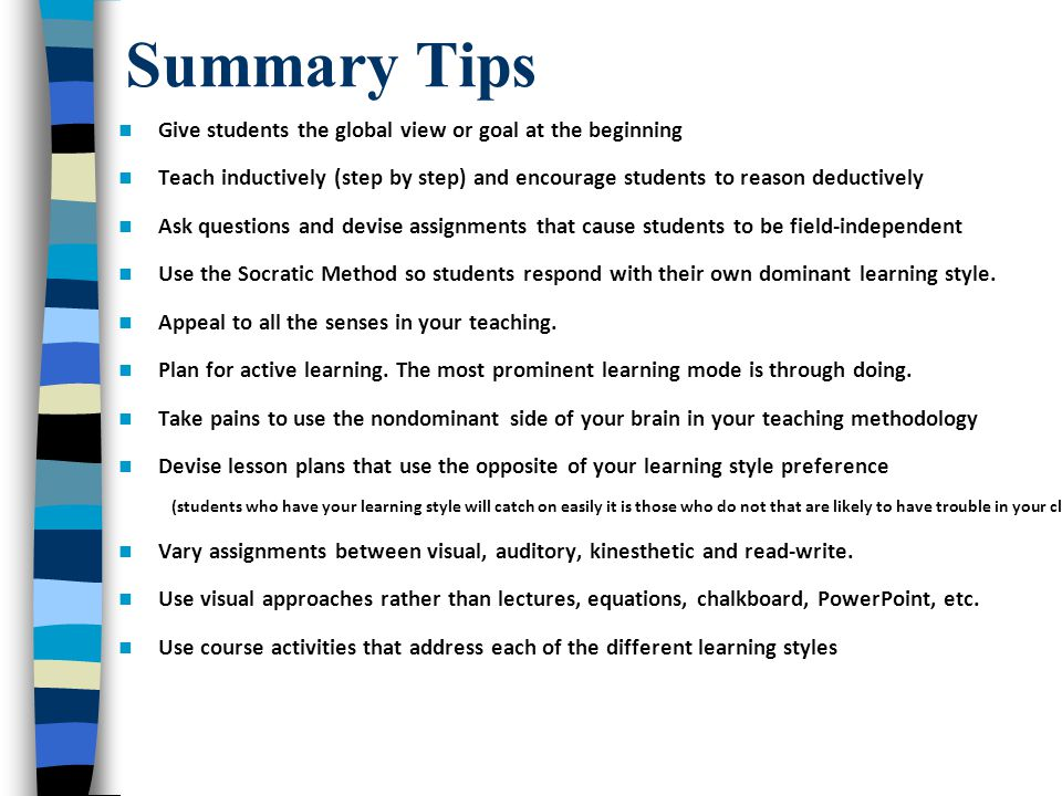 Summary Tips Give students the global view or goal at the beginning Teach inductively (step by step) and encourage students to reason deductively Ask