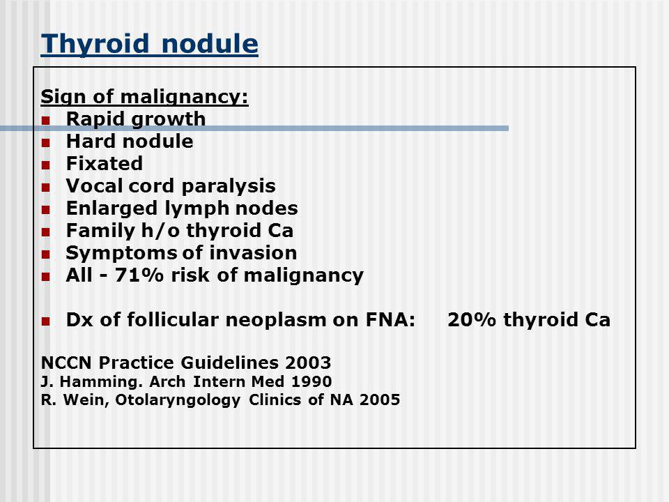 Thyroid nodule Sign of malignancy: Rapid growth Hard nodule Fixated Vocal cord paralysis Enlarged lymph nodes Family h/o thyroid Ca Symptoms of invasi