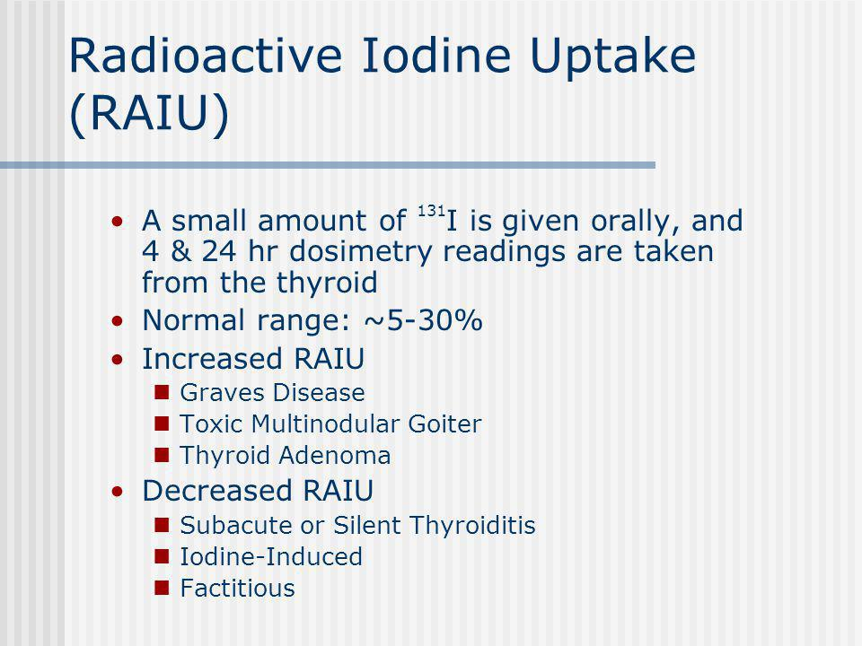 Radioactive Iodine Uptake (RAIU) A small amount of 131 I is given orally, and 4 & 24 hr dosimetry readings are taken from the thyroid Normal range: ~5