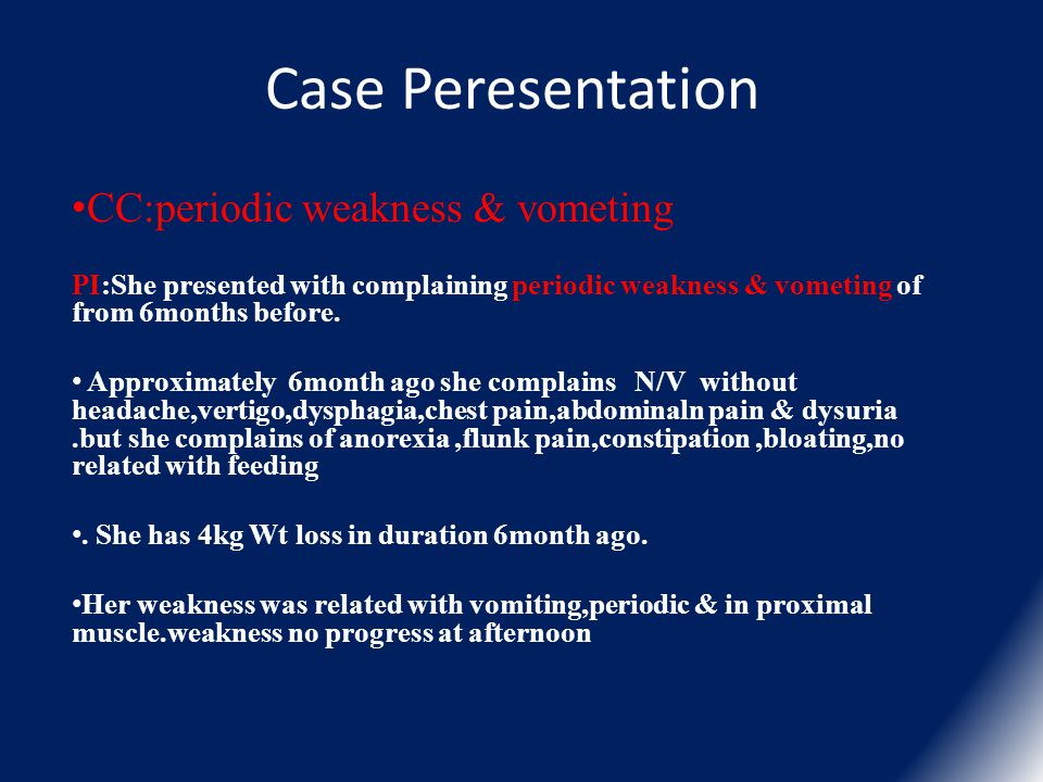 Case Peresentation CC:periodic weakness & vometing PI:She presented with complaining periodic weakness & vometing of from 6months before. Approximatel