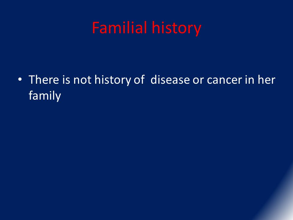 Familial history There is not history of disease or cancer in her family