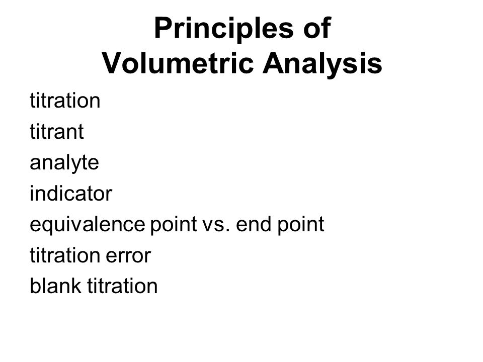 Principles of Volumetric Analysis titration titrant analyte indicator equivalence point vs. end point titration error blank titration