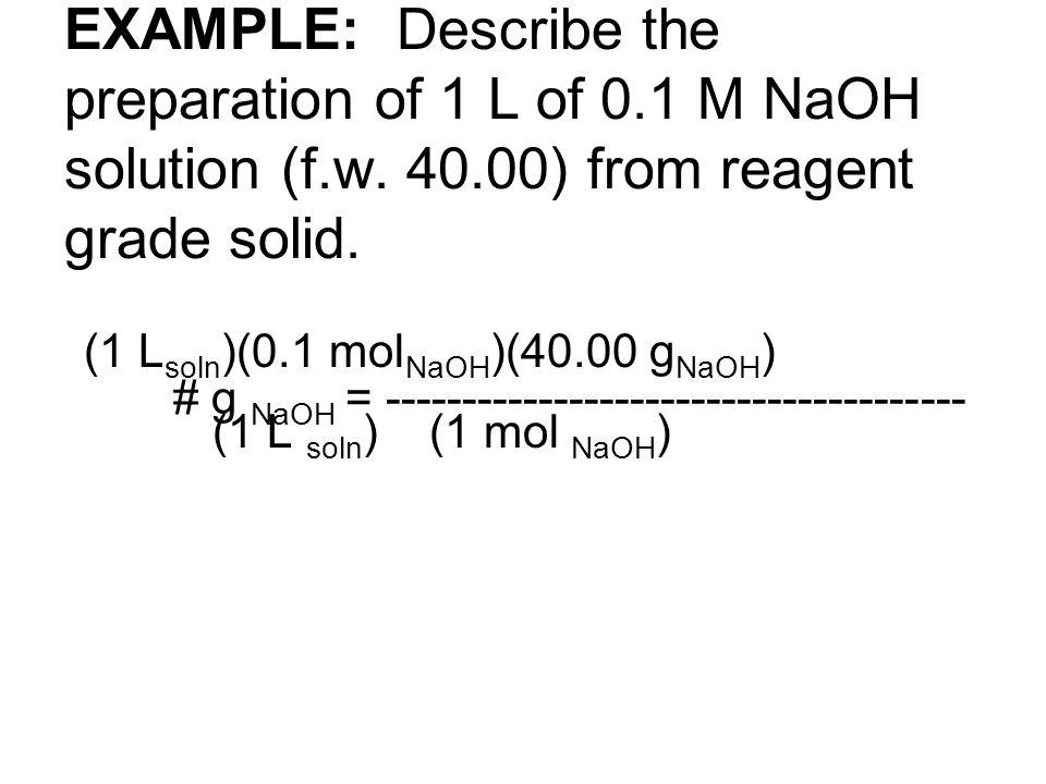 (1 L soln )(0.1 mol NaOH )(40.00 g NaOH ) # g NaOH = -------------------------------------- (1 L soln ) (1 mol NaOH )