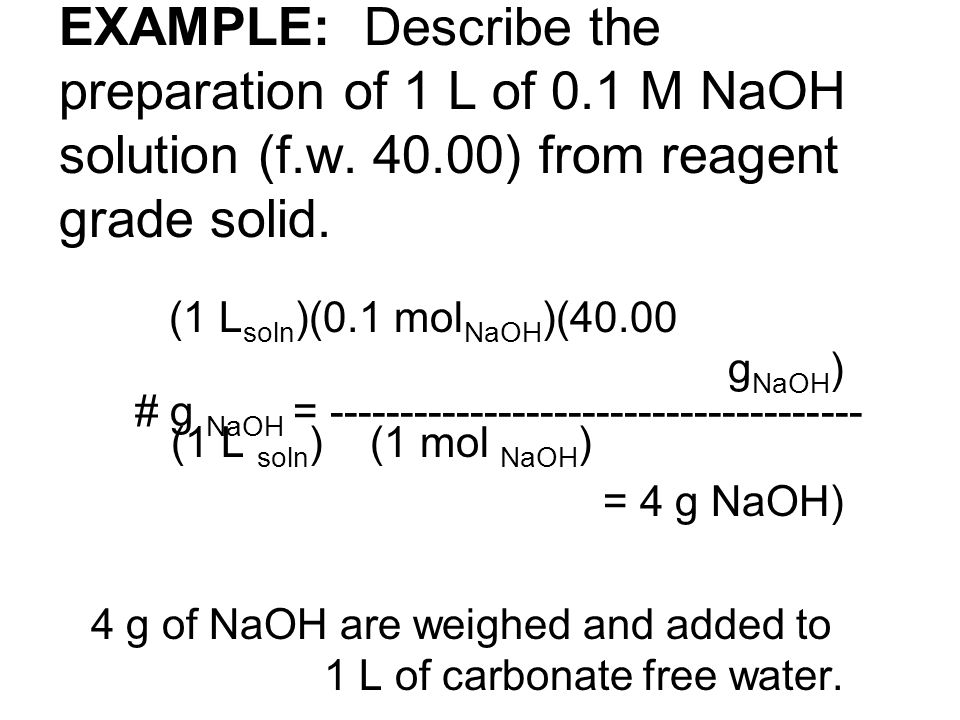 EXAMPLE: Describe the preparation of 1 L of 0.1 M NaOH solution (f.w. 40.00) from reagent grade solid. (1 L soln )(0.1 mol NaOH )(40.00 g NaOH ) # g N