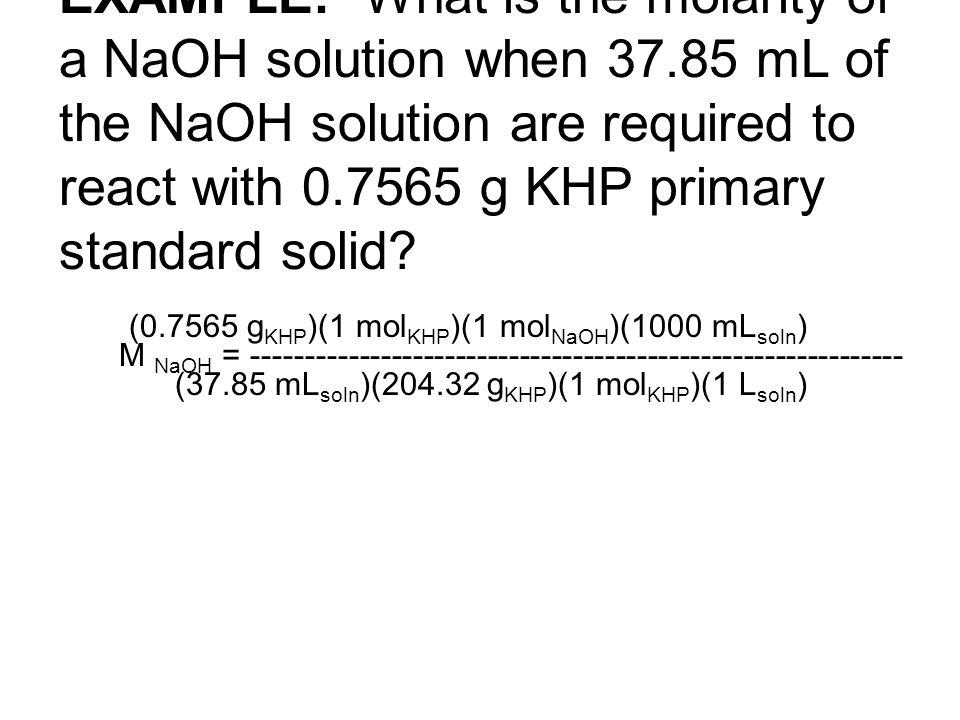 (0.7565 g KHP )(1 mol KHP )(1 mol NaOH )(1000 mL soln ) M NaOH = ------------------------------------------------------------- (37.85 mL soln )(204.32