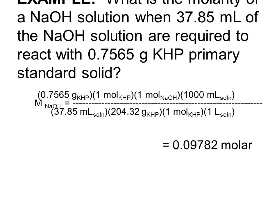 EXAMPLE: What is the molarity of a NaOH solution when 37.85 mL of the NaOH solution are required to react with 0.7565 g KHP primary standard solid? (0