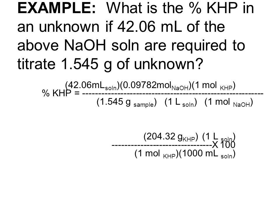 (42.06mL soln )(0.09782mol NaOH )(1 mol KHP ) % KHP = ---------------------------------------------------------- (1.545 g sample ) (1 L soln ) (1 mol