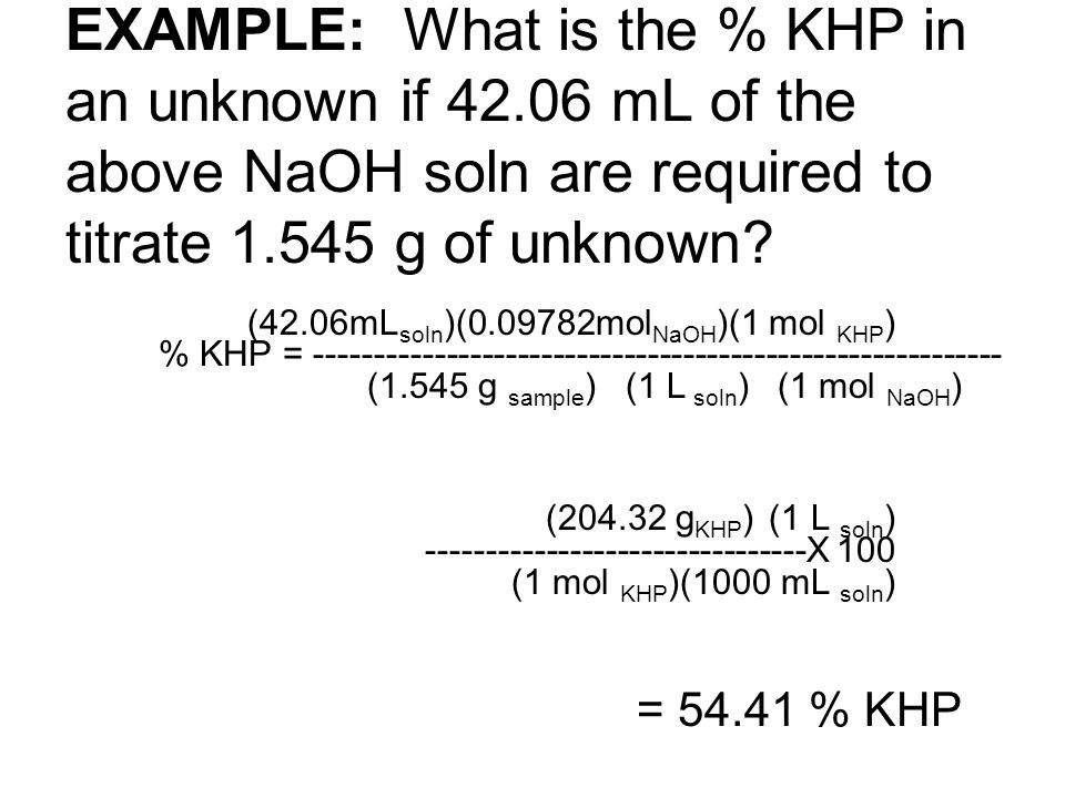 EXAMPLE: What is the % KHP in an unknown if 42.06 mL of the above NaOH soln are required to titrate 1.545 g of unknown? (42.06mL soln )(0.09782mol NaO