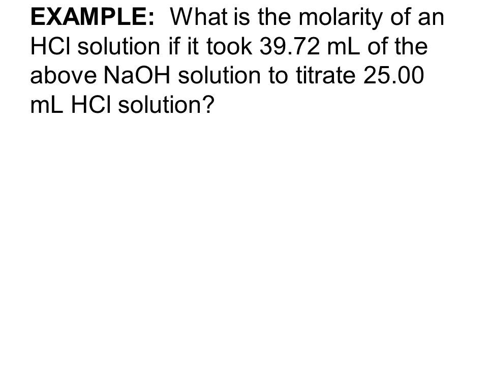 EXAMPLE: What is the molarity of an HCl solution if it took 39.72 mL of the above NaOH solution to titrate 25.00 mL HCl solution?