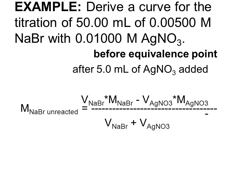 EXAMPLE: Derive a curve for the titration of 50.00 mL of 0.00500 M NaBr with 0.01000 M AgNO 3. before equivalence point after 5.0 mL of AgNO 3 added V