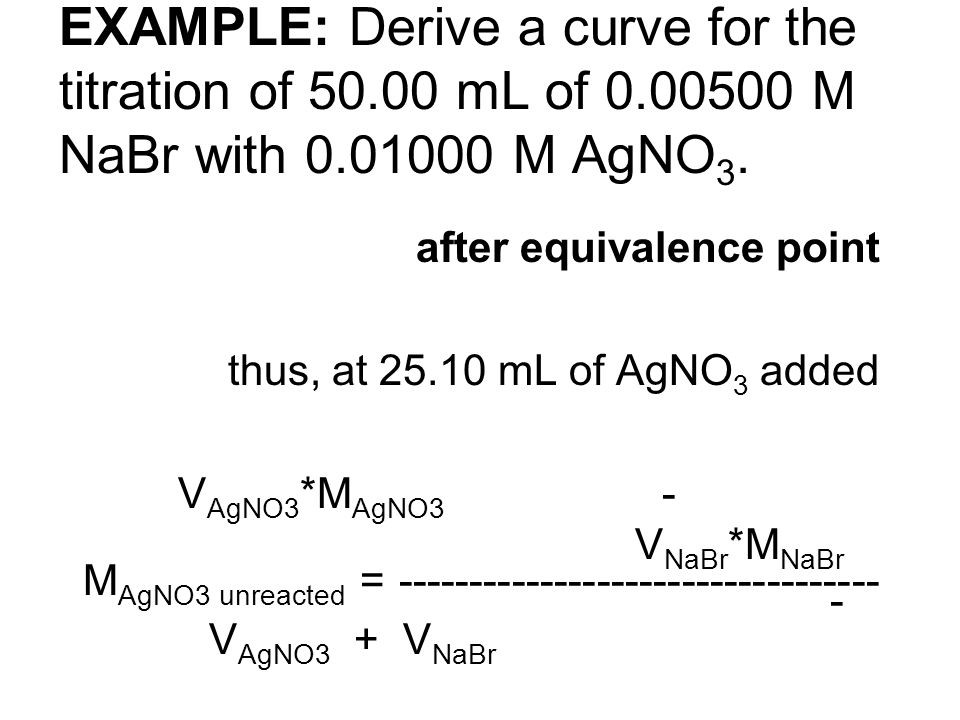 EXAMPLE: Derive a curve for the titration of 50.00 mL of 0.00500 M NaBr with 0.01000 M AgNO 3. after equivalence point thus, at 25.10 mL of AgNO 3 add