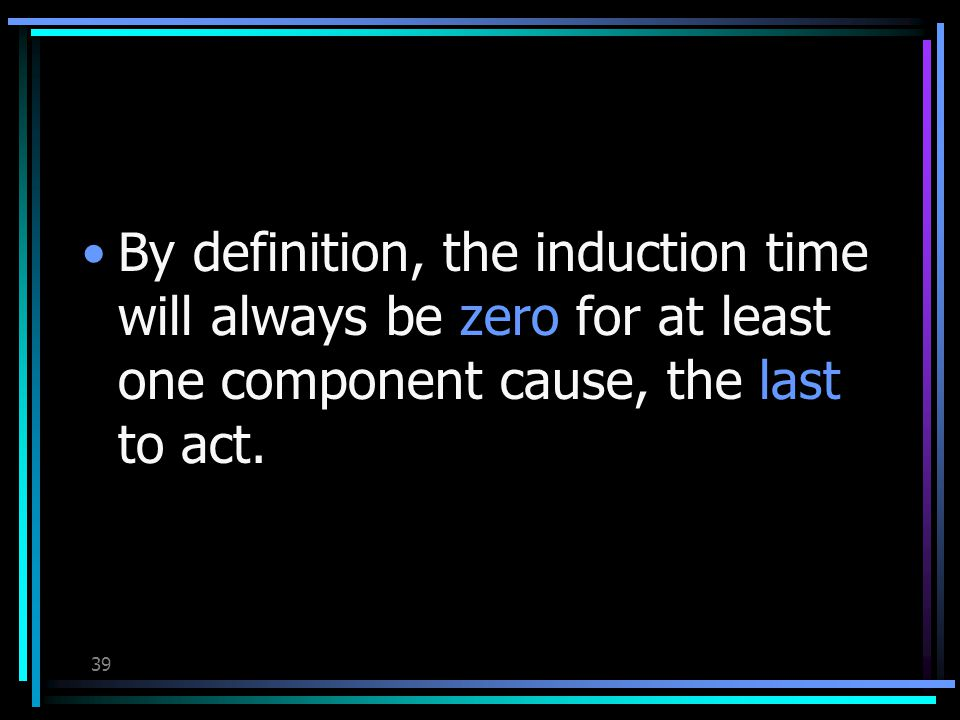 38 Each component cause in any causal mechanism have its own induction time.