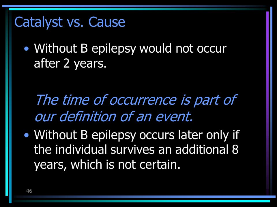 45 Catalyst vs. Cause Is B acting as a catalyst or as a cause of epilepsy.