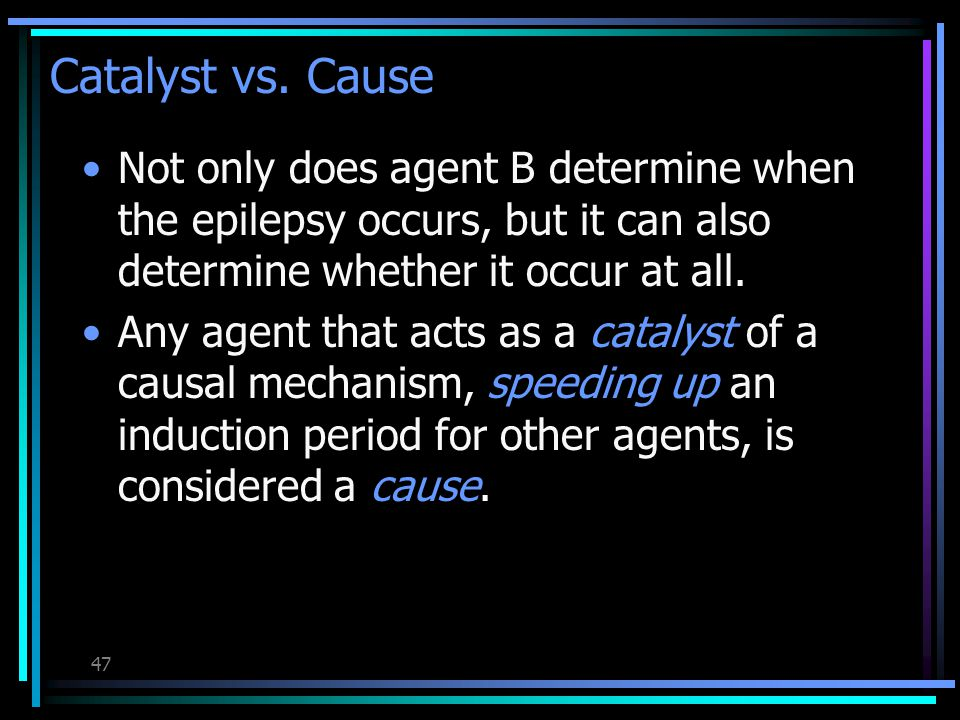 46 Catalyst vs. Cause Without B epilepsy would not occur after 2 years.