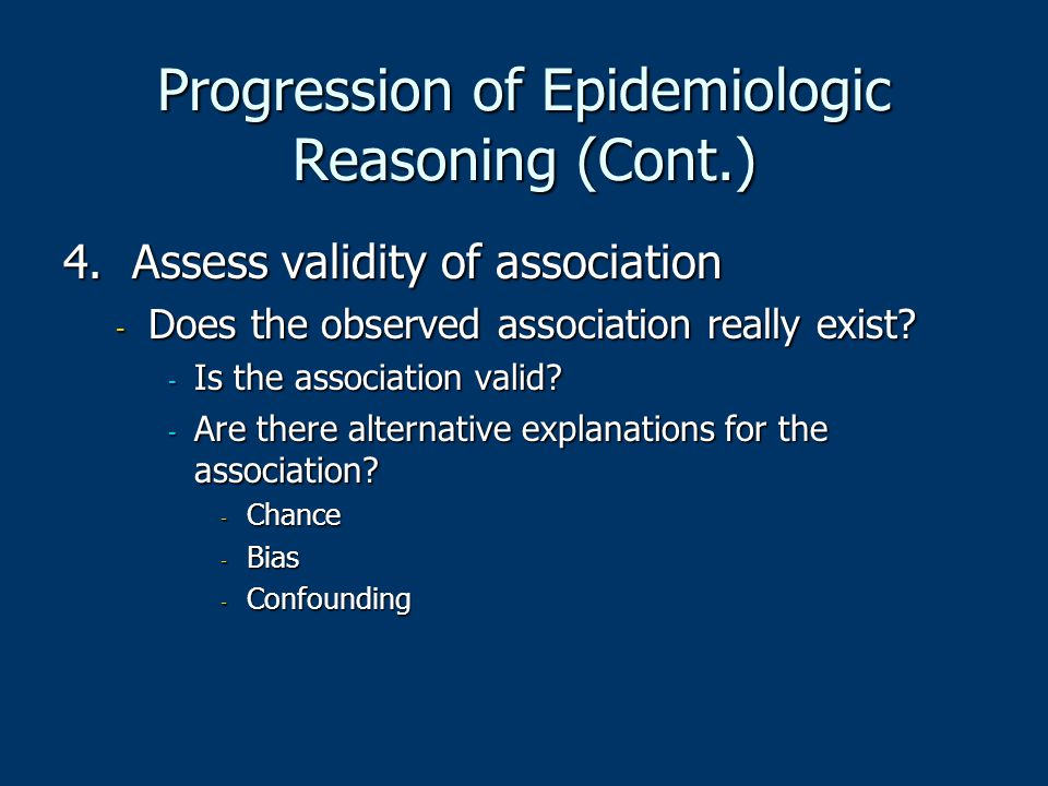 Progression of Epidemiologic Reasoning (Cont.) 4. Assess validity of association - Does the observed association really exist? - Is the association va