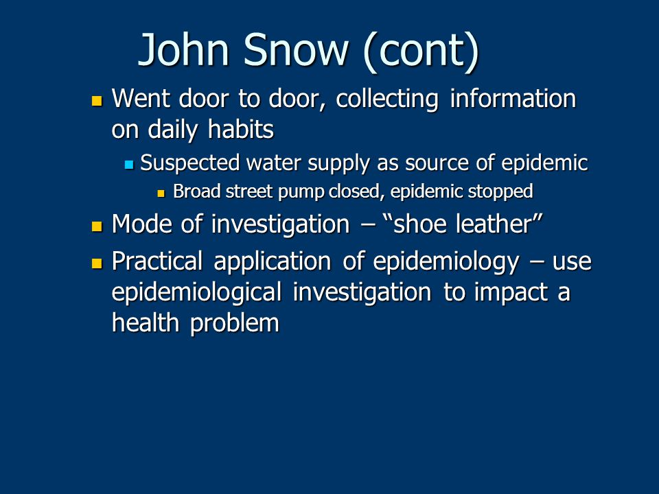 John Snow (cont) Went door to door, collecting information on daily habits Went door to door, collecting information on daily habits Suspected water s