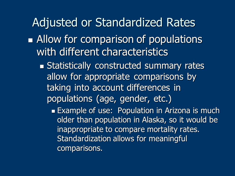 Adjusted or Standardized Rates Allow for comparison of populations with different characteristics Allow for comparison of populations with different c