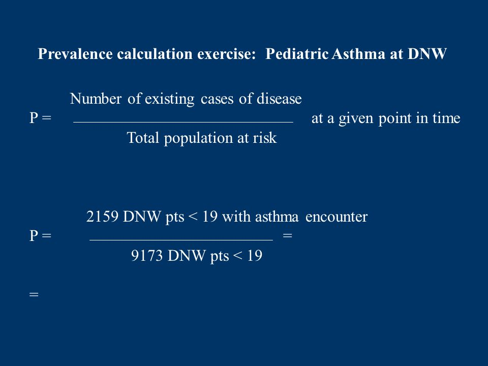 Number of existing cases of disease P = at a given point in time Total population at risk Prevalence calculation exercise: Pediatric Asthma at DNW 215