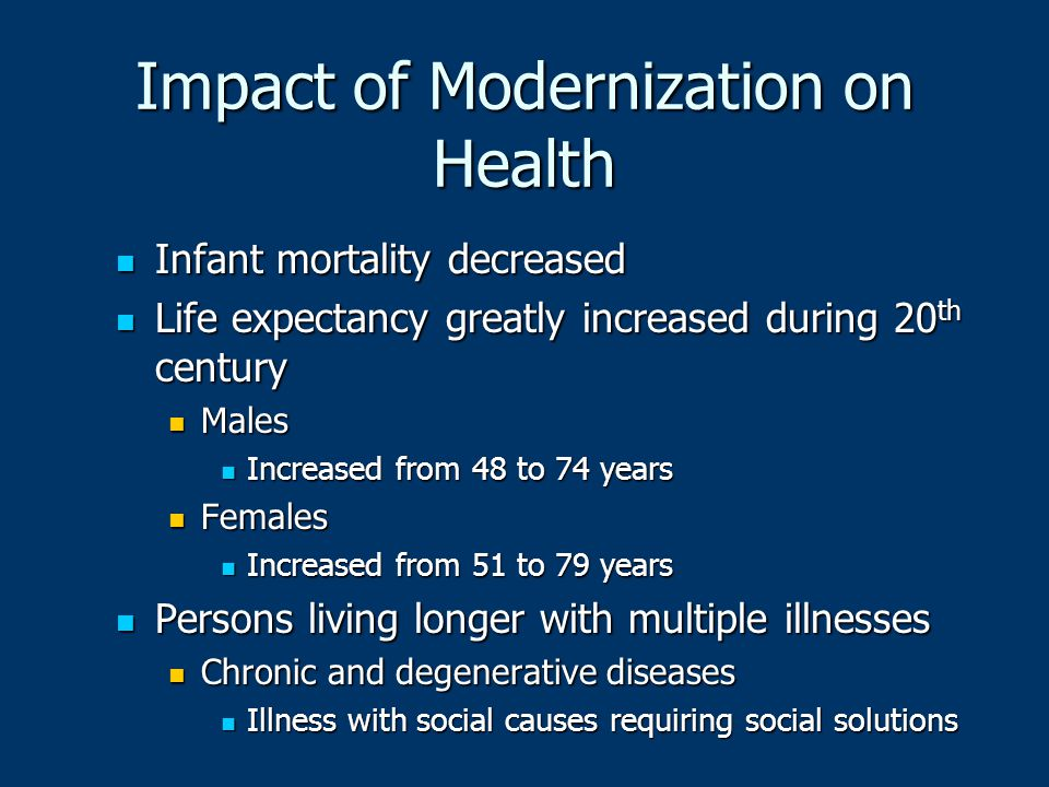 Impact of Modernization on Health Infant mortality decreased Infant mortality decreased Life expectancy greatly increased during 20 th century Life ex