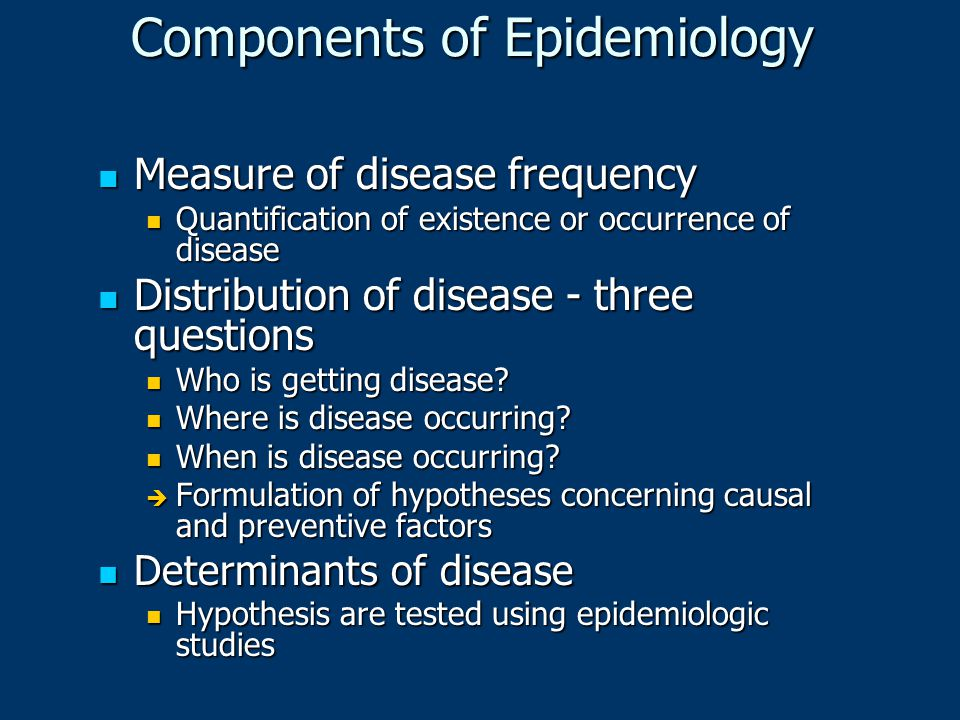 Components of Epidemiology Measure of disease frequency Measure of disease frequency Quantification of existence or occurrence of disease Quantificati