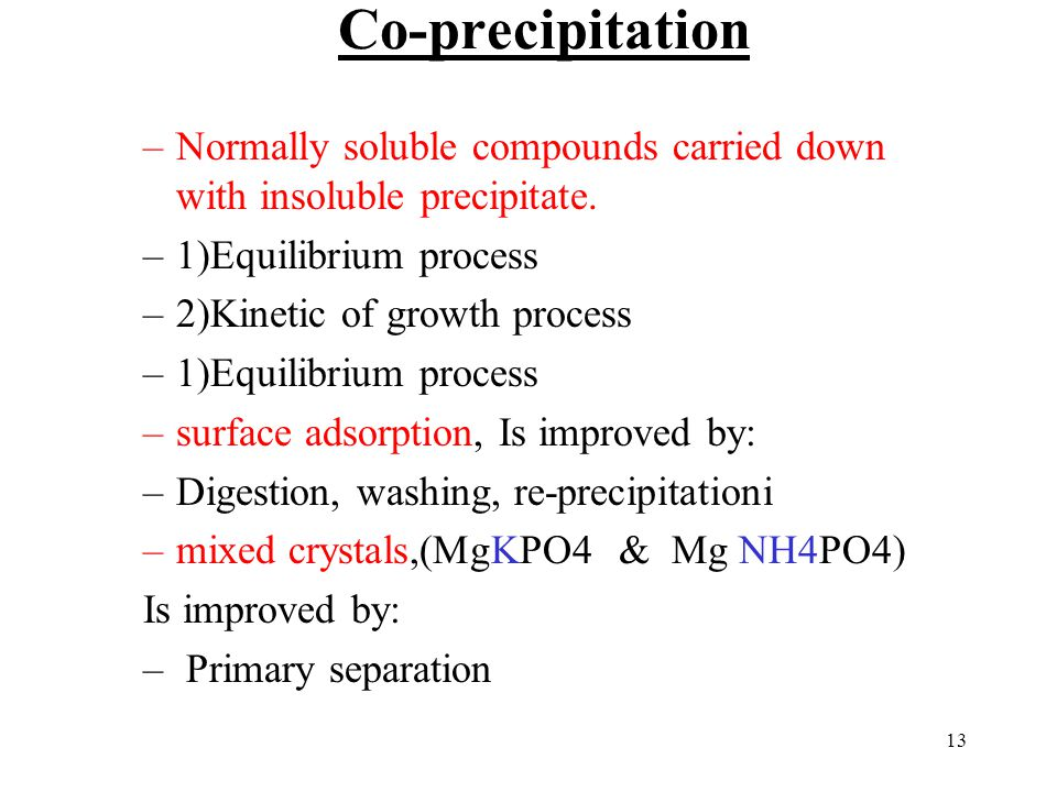 13 Co-precipitation –Normally soluble compounds carried down with insoluble precipitate. –1)Equilibrium process –2)Kinetic of growth process –1)Equili