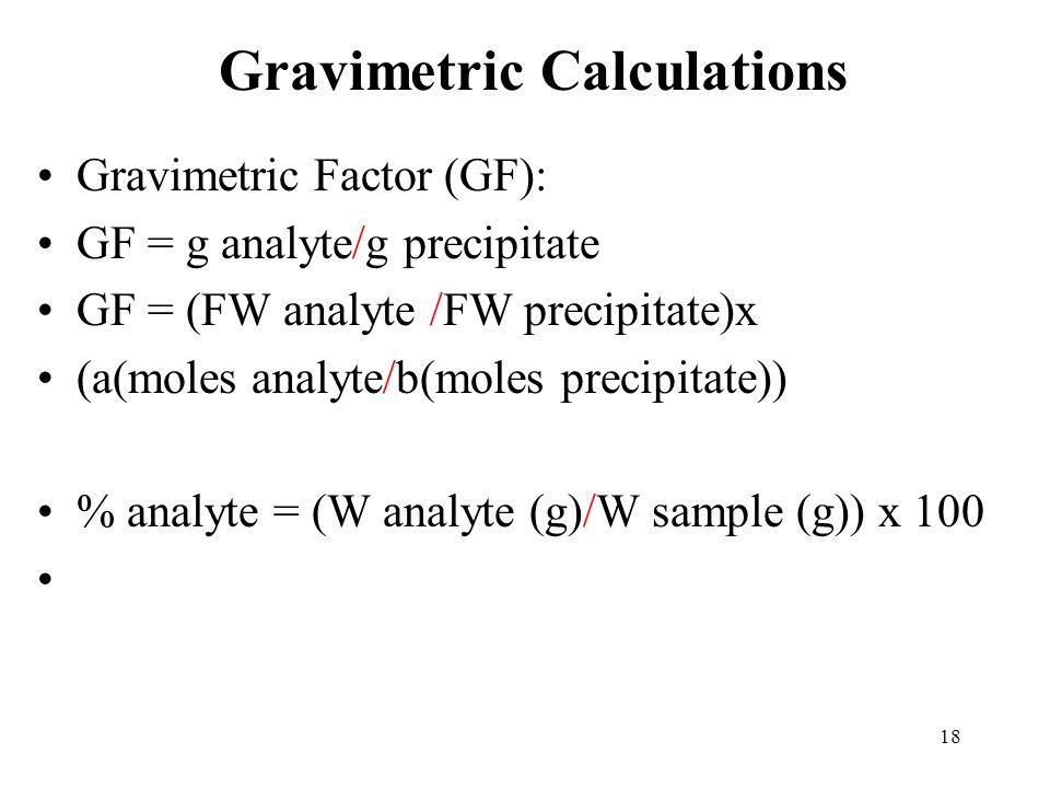 18 Gravimetric Calculations Gravimetric Factor (GF): GF = g analyte/g precipitate GF = (FW analyte /FW precipitate)x (a(moles analyte/b(moles precipit