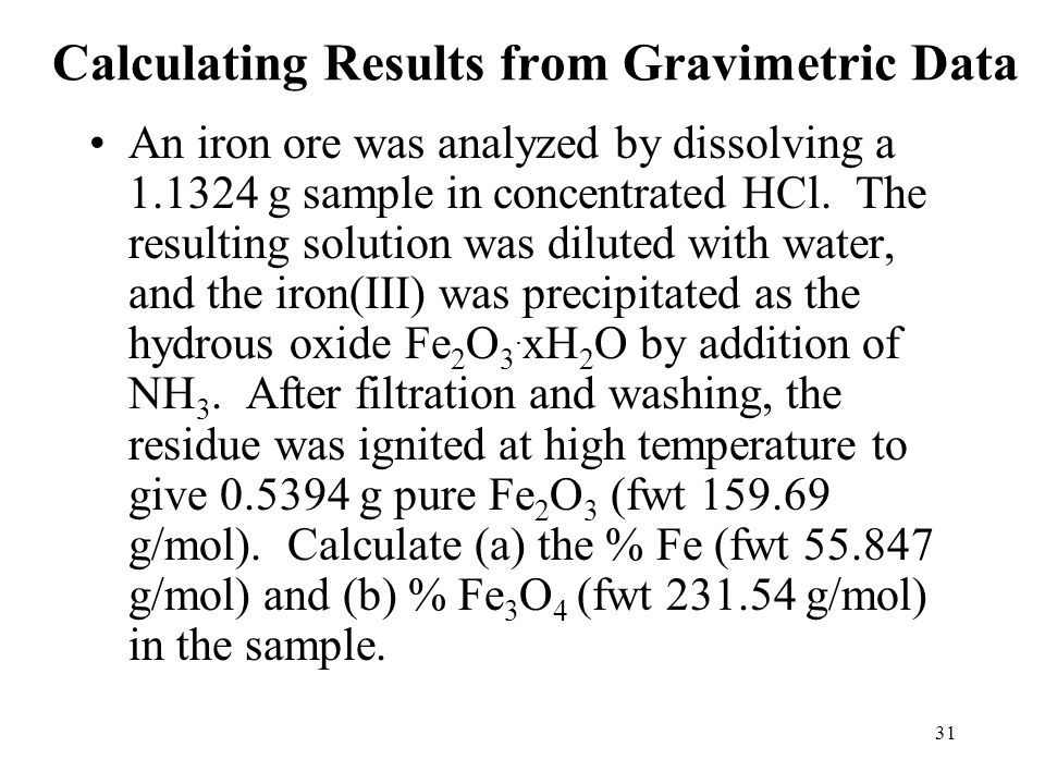 31 Calculating Results from Gravimetric Data An iron ore was analyzed by dissolving a 1.1324 g sample in concentrated HCl. The resulting solution was