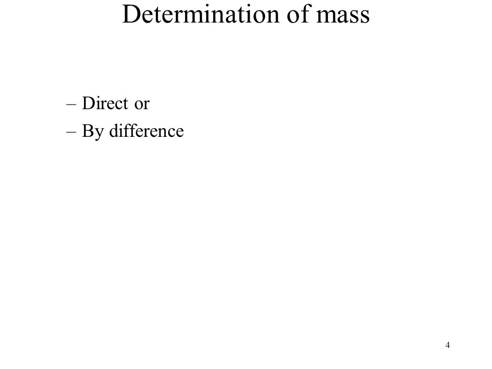 4 Determination of mass –Direct or –By difference