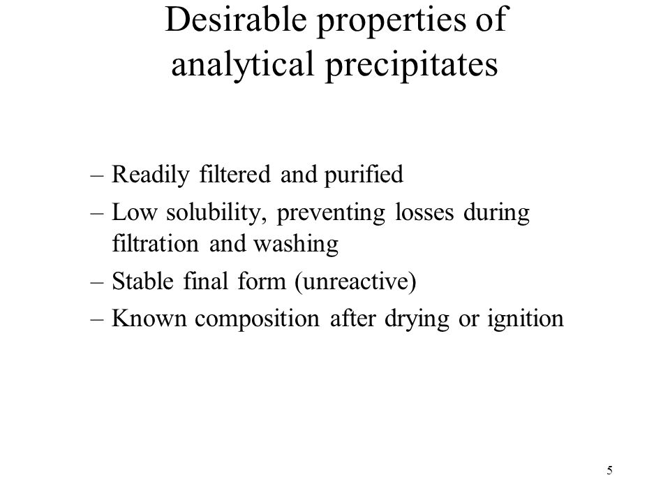 5 Desirable properties of analytical precipitates –Readily filtered and purified –Low solubility, preventing losses during filtration and washing –Sta