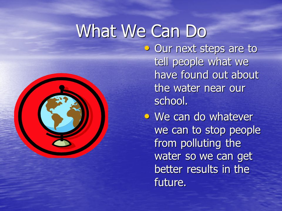 What We Can Do Our next steps are to tell people what we have found out about the water near our school.