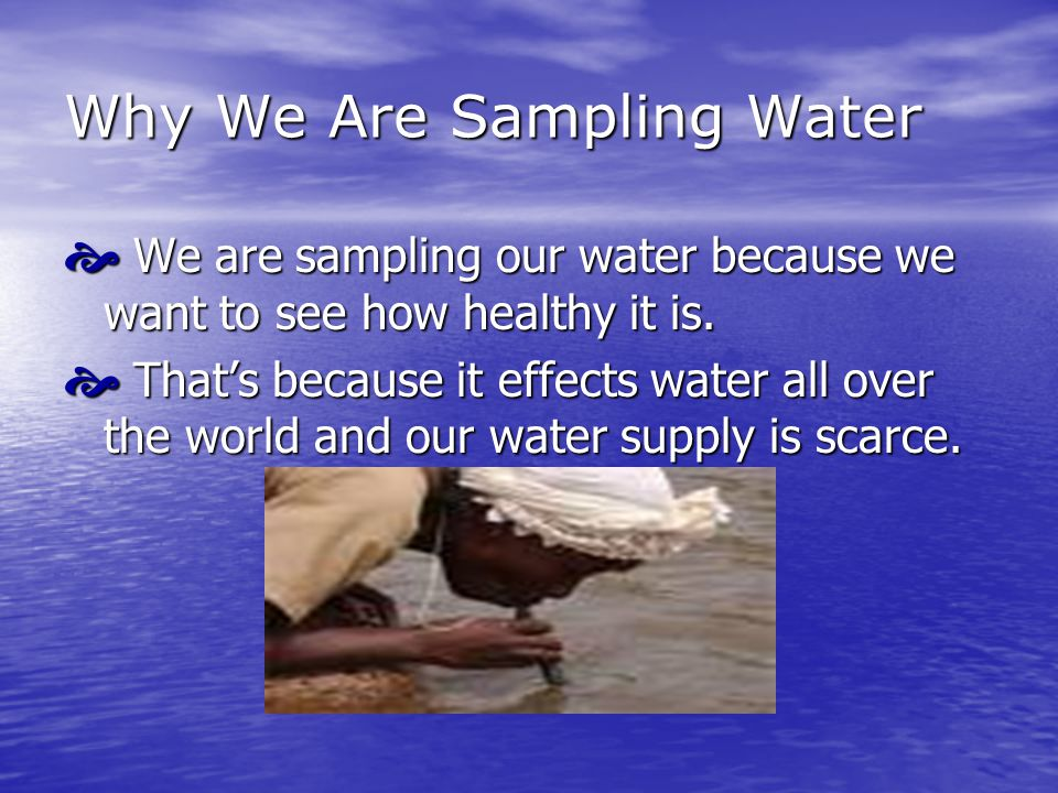 Why We Are Sampling Water  We are sampling our water because we want to see how healthy it is.