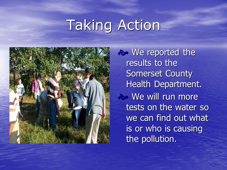 Taking Action  We reported the results to the Somerset County Health Department.