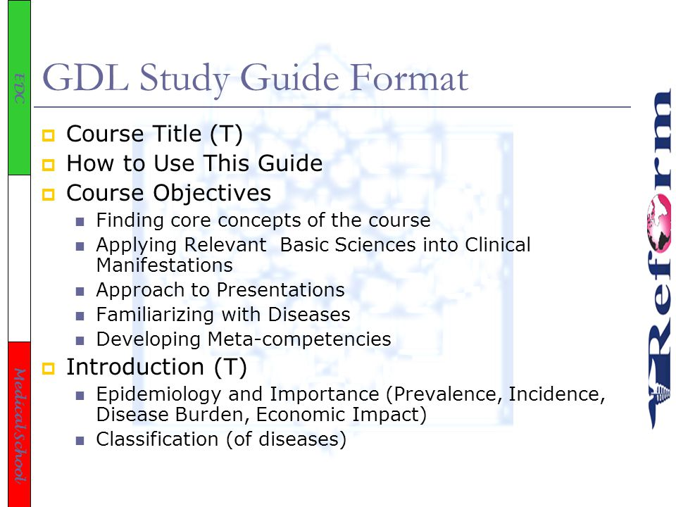 EDC Medical School GDL Study Guide Format  Course Title (T)  How to Use This Guide  Course Objectives Finding core concepts of the course Applying Relevant Basic Sciences into Clinical Manifestations Approach to Presentations Familiarizing with Diseases Developing Meta-competencies  Introduction (T) Epidemiology and Importance (Prevalence, Incidence, Disease Burden, Economic Impact) Classification (of diseases)