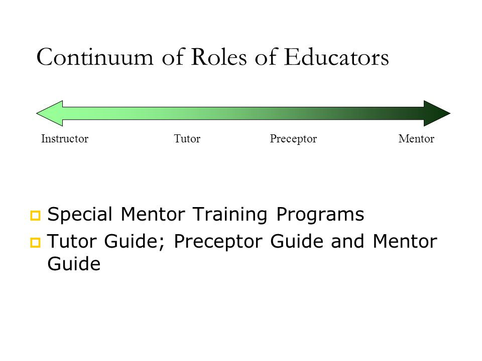 PreceptorMentorTutorInstructor Continuum of Roles of Educators  Special Mentor Training Programs  Tutor Guide; Preceptor Guide and Mentor Guide