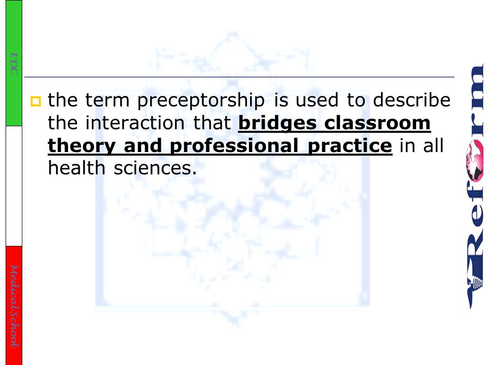 EDC Medical School  the term preceptorship is used to describe the interaction that bridges classroom theory and professional practice in all health sciences.