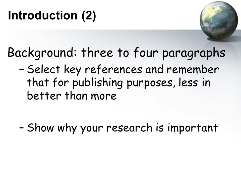 Introduction (2) Background: three to four paragraphs –Select key references and remember that for publishing purposes, less in better than more –Show why your research is important