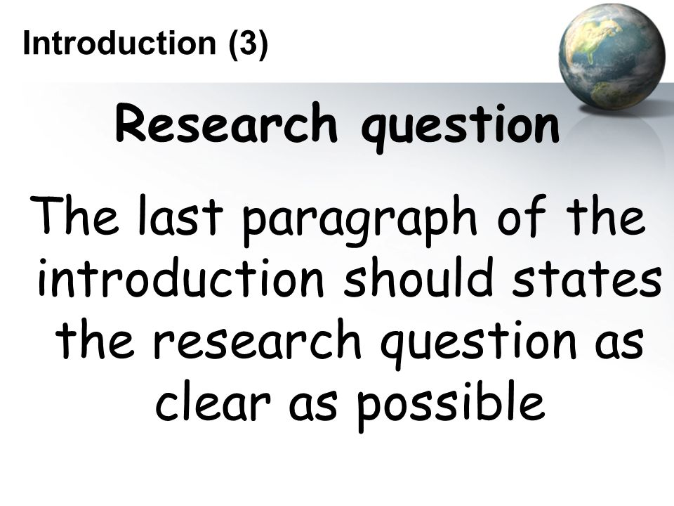 Introduction (3) Research question The last paragraph of the introduction should states the research question as clear as possible