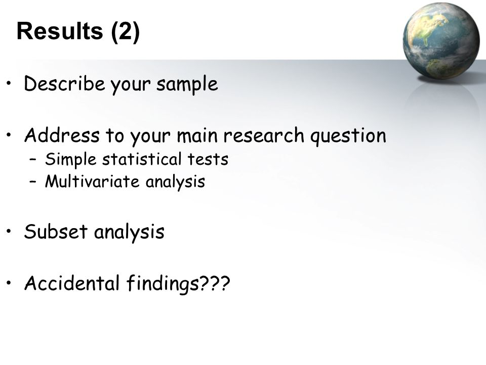Results (2) Describe your sample Address to your main research question –Simple statistical tests –Multivariate analysis Subset analysis Accidental findings???