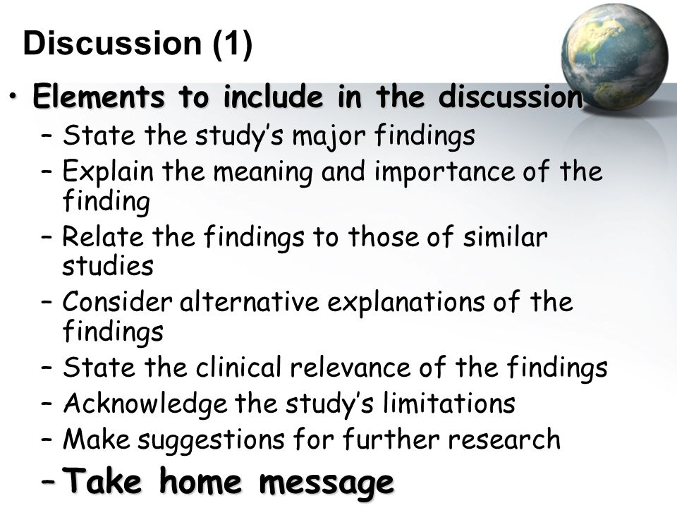 Discussion (1) Elements to include in the discussionElements to include in the discussion –State the study's major findings –Explain the meaning and importance of the finding –Relate the findings to those of similar studies –Consider alternative explanations of the findings –State the clinical relevance of the findings –Acknowledge the study's limitations –Make suggestions for further research –Take home message