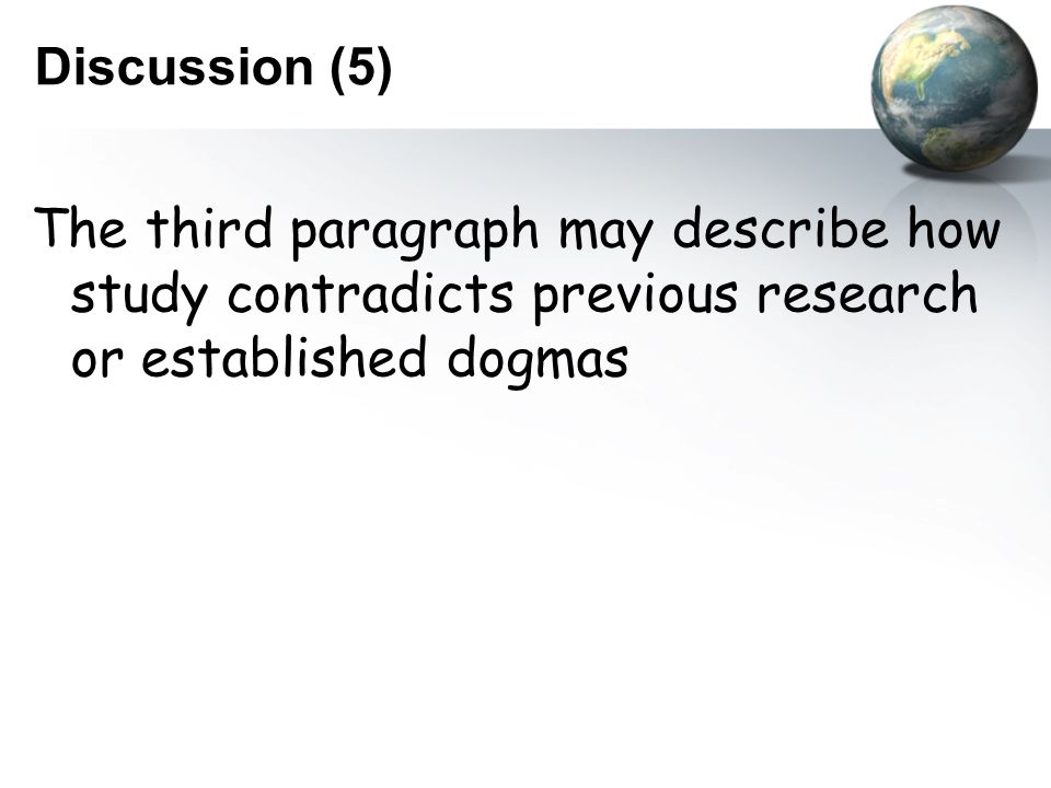 Discussion (5) The third paragraph may describe how study contradicts previous research or established dogmas