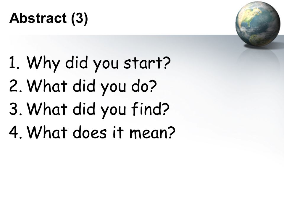 Abstract (3) 1.Why did you start 2.What did you do 3.What did you find 4.What does it mean
