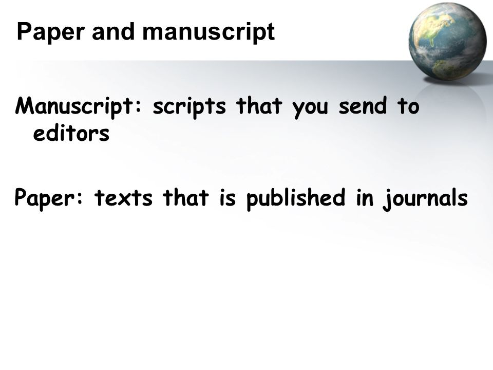 Paper and manuscript Manuscript: scripts that you send to editors Paper: texts that is published in journals