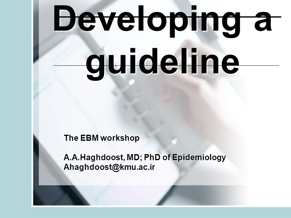 Developing a guideline The EBM workshop A.A.Haghdoost, MD; PhD of Epidemiology Ahaghdoost@kmu.ac.ir